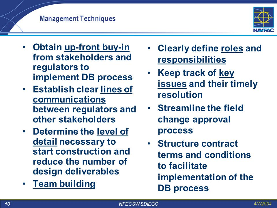 10 NFECSW SDIEGO 4/7/2004 Management Techniques Obtain up-front buy-in from stakeholders and regulators to implement DB process Establish clear lines of communications between regulators and other stakeholders Determine the level of detail necessary to start construction and reduce the number of design deliverables Team building Clearly define roles and responsibilities Keep track of key issues and their timely resolution Streamline the field change approval process Structure contract terms and conditions to facilitate implementation of the DB process