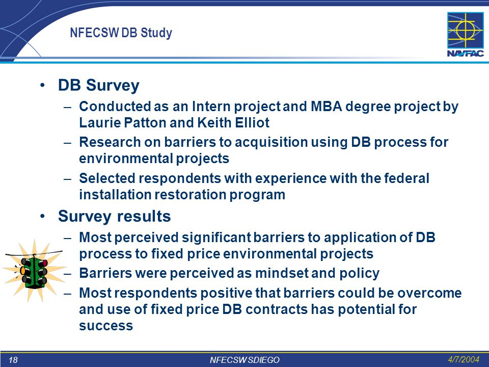 18 NFECSW SDIEGO 4/7/2004 NFECSW DB Study DB Survey –Conducted as an Intern project and MBA degree project by Laurie Patton and Keith Elliot –Research on barriers to acquisition using DB process for environmental projects –Selected respondents with experience with the federal installation restoration program Survey results –Most perceived significant barriers to application of DB process to fixed price environmental projects –Barriers were perceived as mindset and policy –Most respondents positive that barriers could be overcome and use of fixed price DB contracts has potential for success