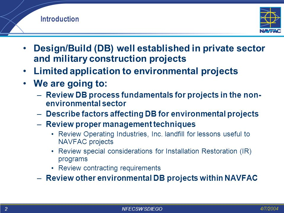 2 NFECSW SDIEGO 4/7/2004 Introduction Design/Build (DB) well established in private sector and military construction projects Limited application to environmental projects We are going to: –Review DB process fundamentals for projects in the non- environmental sector –Describe factors affecting DB for environmental projects –Review proper management techniques Review Operating Industries, Inc.