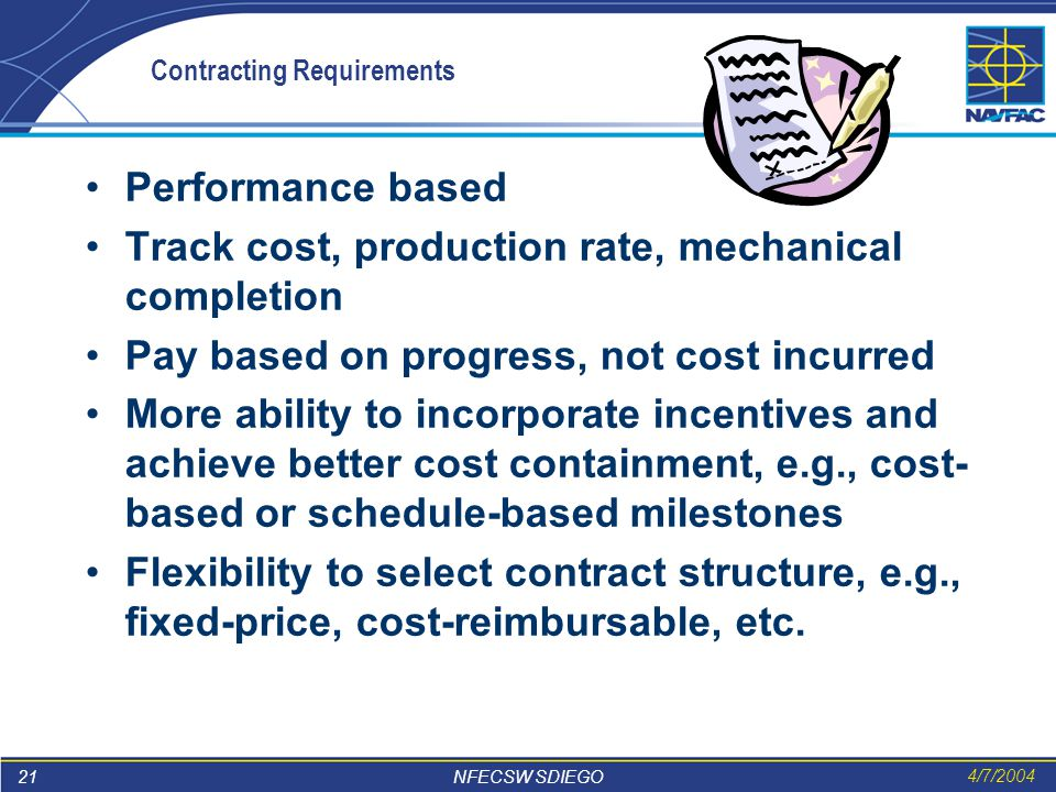 21 NFECSW SDIEGO 4/7/2004 Contracting Requirements Performance based Track cost, production rate, mechanical completion Pay based on progress, not cost incurred More ability to incorporate incentives and achieve better cost containment, e.g., cost- based or schedule-based milestones Flexibility to select contract structure, e.g., fixed-price, cost-reimbursable, etc.