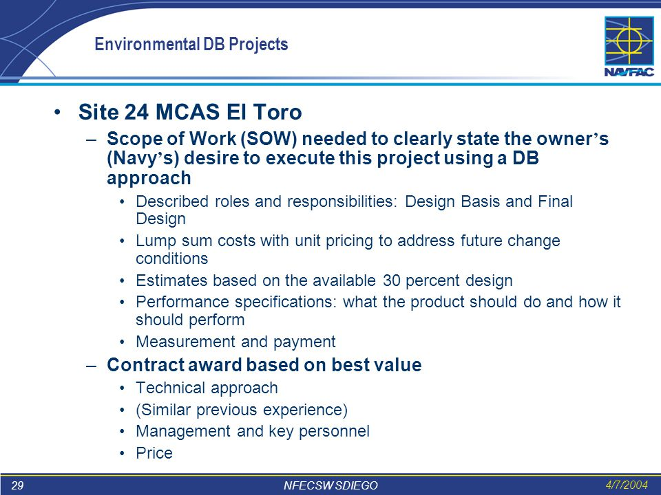 29 NFECSW SDIEGO 4/7/2004 Environmental DB Projects Site 24 MCAS El Toro –Scope of Work (SOW) needed to clearly state the owner ' s (Navy ' s) desire to execute this project using a DB approach Described roles and responsibilities: Design Basis and Final Design Lump sum costs with unit pricing to address future change conditions Estimates based on the available 30 percent design Performance specifications: what the product should do and how it should perform Measurement and payment –Contract award based on best value Technical approach (Similar previous experience) Management and key personnel Price