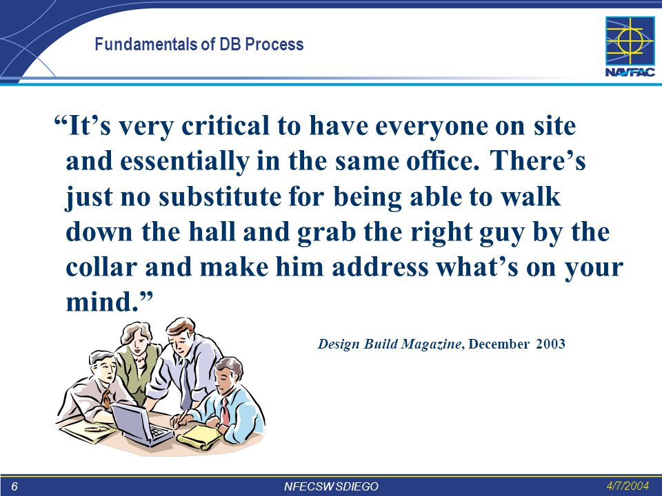 6 NFECSW SDIEGO 4/7/2004 Fundamentals of DB Process It's very critical to have everyone on site and essentially in the same office.