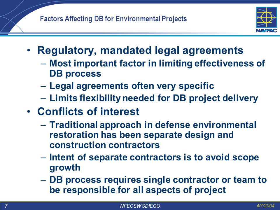7 NFECSW SDIEGO 4/7/2004 Factors Affecting DB for Environmental Projects Regulatory, mandated legal agreements –Most important factor in limiting effectiveness of DB process –Legal agreements often very specific –Limits flexibility needed for DB project delivery Conflicts of interest –Traditional approach in defense environmental restoration has been separate design and construction contractors –Intent of separate contractors is to avoid scope growth –DB process requires single contractor or team to be responsible for all aspects of project