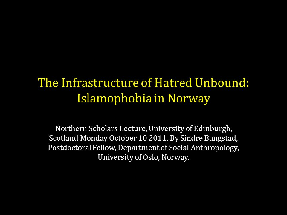 The Infrastructure of Hatred Unbound: Islamophobia in Norway Northern Scholars Lecture, University of Edinburgh, Scotland Monday October 10 2011.