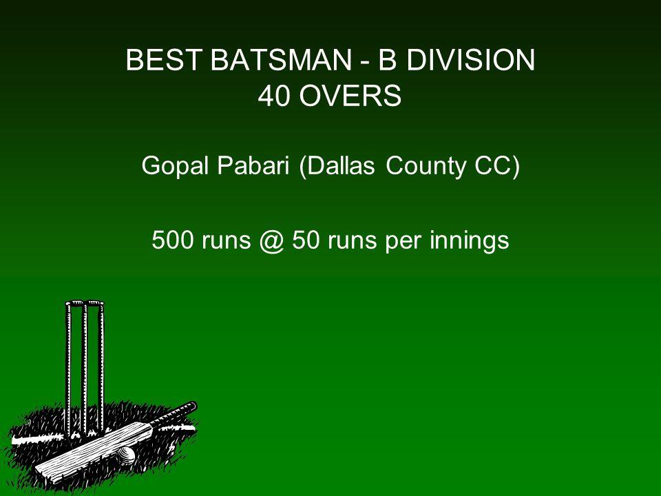 BEST BATSMAN - B DIVISION 40 OVERS Gopal Pabari (Dallas County CC) 500 runs @ 50 runs per innings