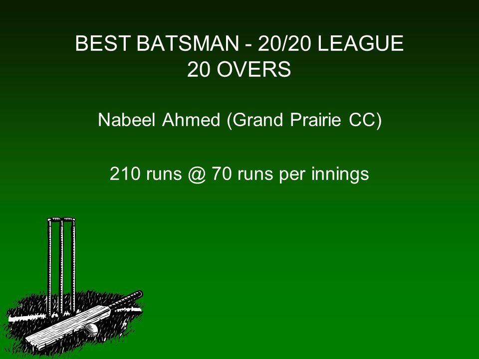BEST BATSMAN - 20/20 LEAGUE 20 OVERS Nabeel Ahmed (Grand Prairie CC) 210 runs @ 70 runs per innings