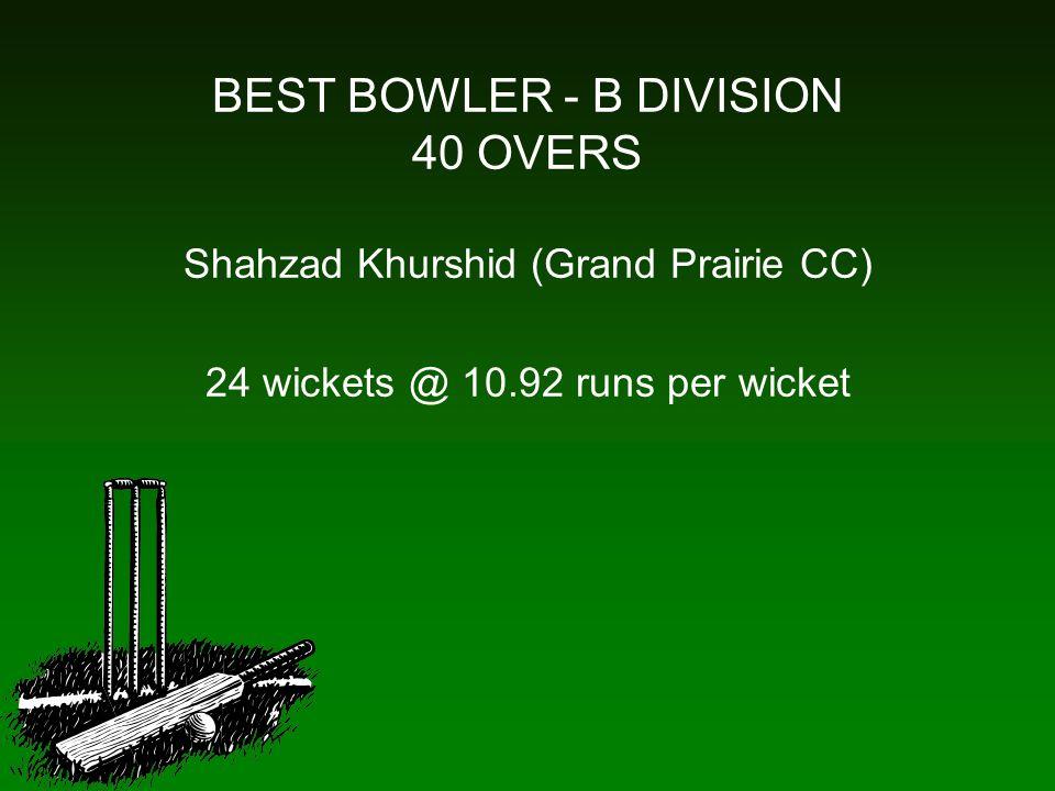 BEST BOWLER - B DIVISION 40 OVERS Shahzad Khurshid (Grand Prairie CC) 24 wickets @ 10.92 runs per wicket