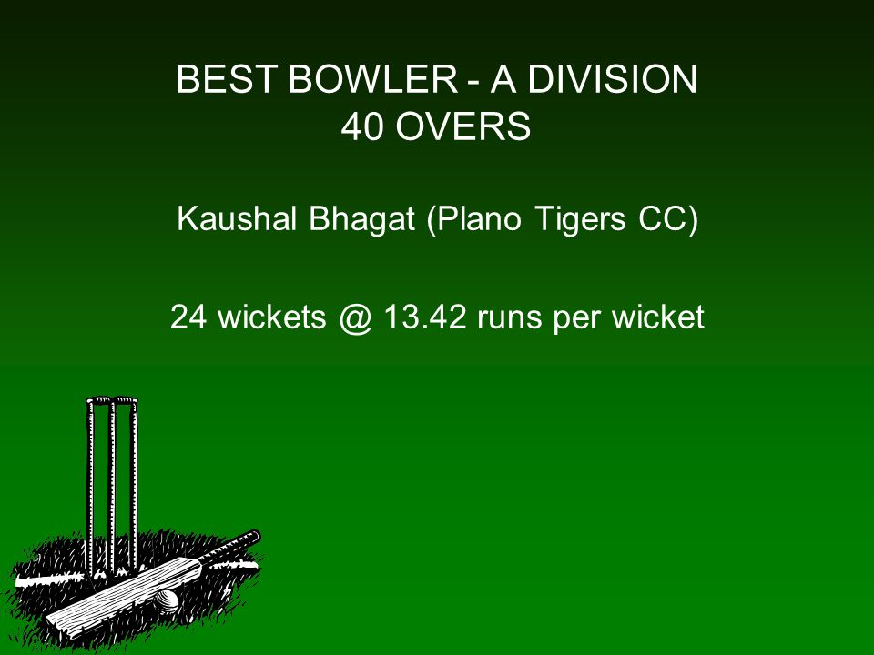 BEST BOWLER - A DIVISION 40 OVERS Kaushal Bhagat (Plano Tigers CC) 24 wickets @ 13.42 runs per wicket