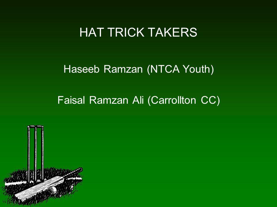 HAT TRICK TAKERS Haseeb Ramzan (NTCA Youth) Faisal Ramzan Ali (Carrollton CC)