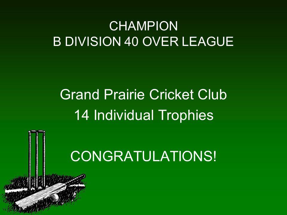 CHAMPION B DIVISION 40 OVER LEAGUE Grand Prairie Cricket Club 14 Individual Trophies CONGRATULATIONS!