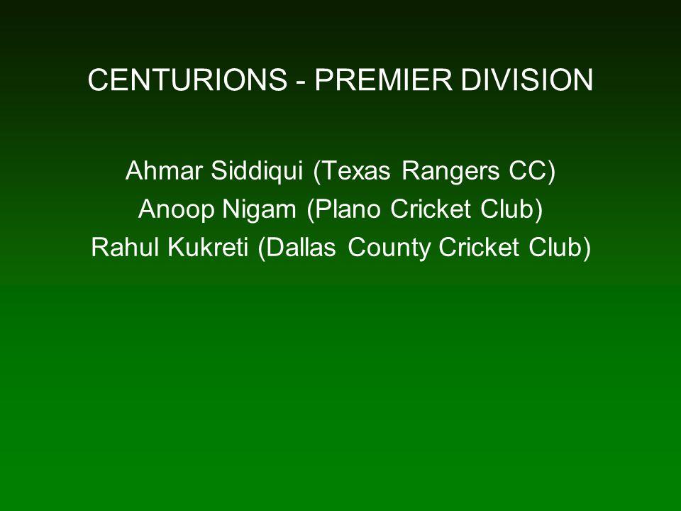 CENTURIONS - PREMIER DIVISION Ahmar Siddiqui (Texas Rangers CC) Anoop Nigam (Plano Cricket Club) Rahul Kukreti (Dallas County Cricket Club)