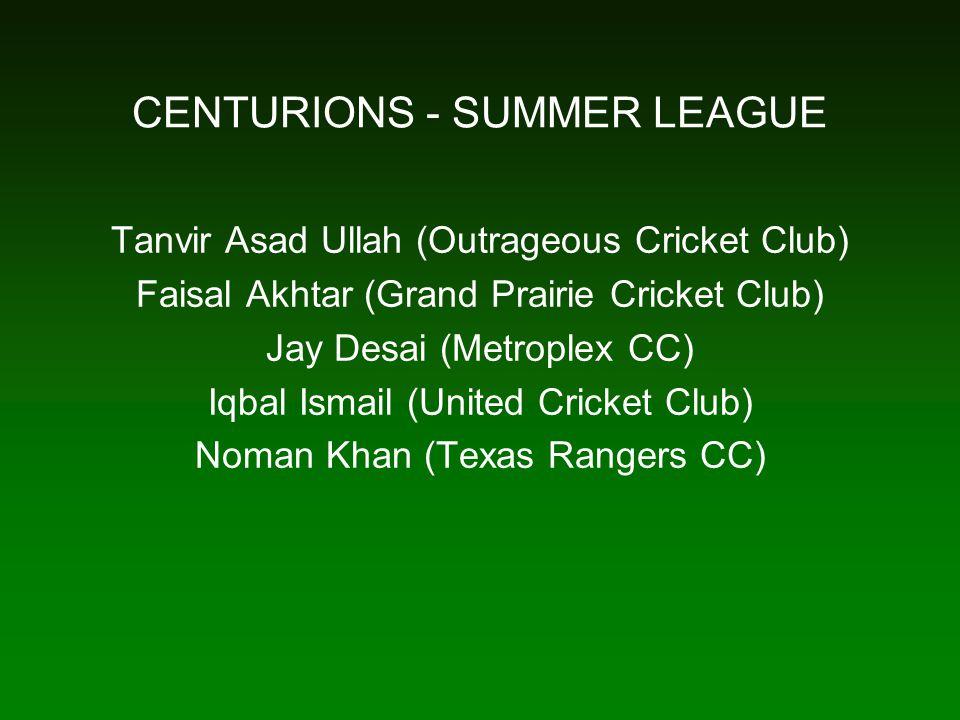 CENTURIONS - SUMMER LEAGUE Tanvir Asad Ullah (Outrageous Cricket Club) Faisal Akhtar (Grand Prairie Cricket Club) Jay Desai (Metroplex CC) Iqbal Ismail (United Cricket Club) Noman Khan (Texas Rangers CC)