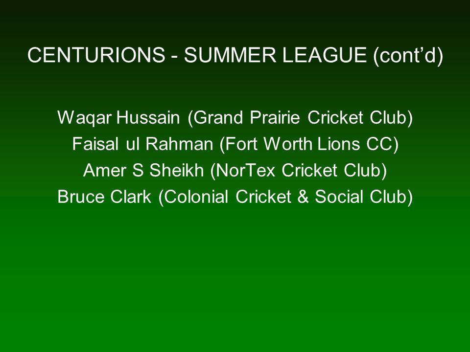 CENTURIONS - SUMMER LEAGUE (cont'd) Waqar Hussain (Grand Prairie Cricket Club) Faisal ul Rahman (Fort Worth Lions CC) Amer S Sheikh (NorTex Cricket Club) Bruce Clark (Colonial Cricket & Social Club)