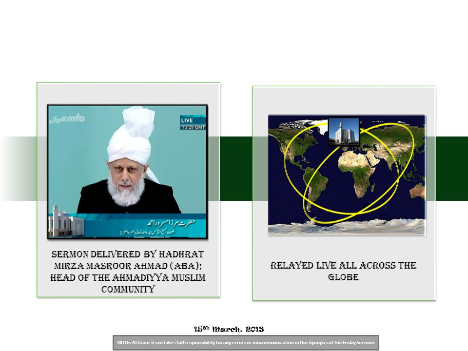 NOTE: Al Islam Team takes full responsibility for any errors or miscommunication in this Synopsis of the Friday Sermon Sermon Delivered by Hadhrat Mirza Masroor Ahmad (aba); Head of the Ahmadiyya Muslim Community relayed live all across the globe 15 th March, 2013