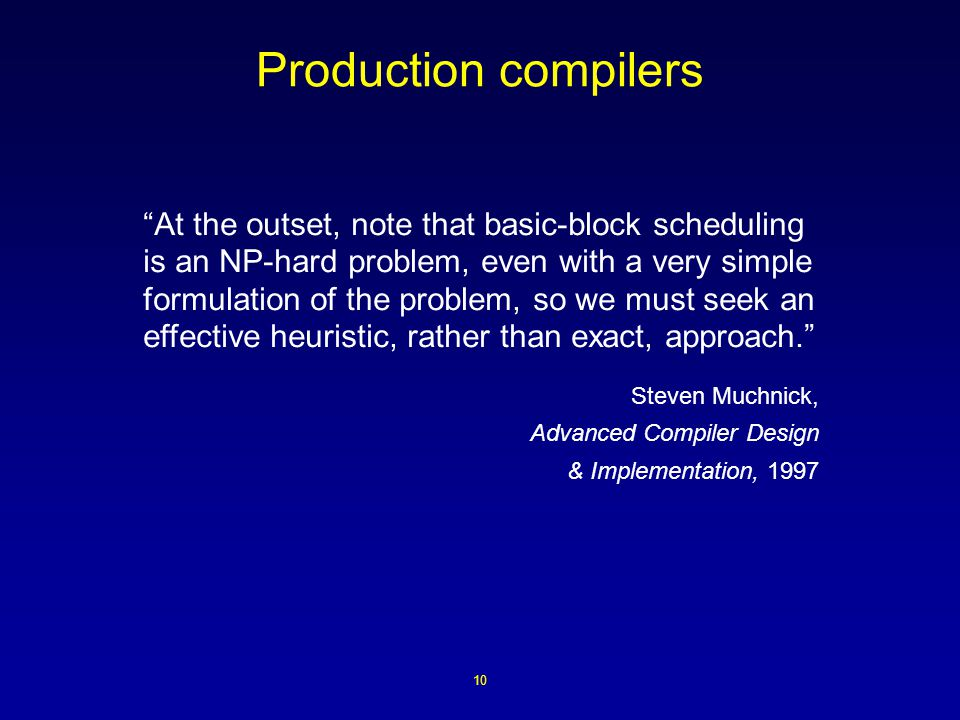 10 Production compilers At the outset, note that basic-block scheduling is an NP-hard problem, even with a very simple formulation of the problem, so we must seek an effective heuristic, rather than exact, approach. Steven Muchnick, Advanced Compiler Design & Implementation, 1997