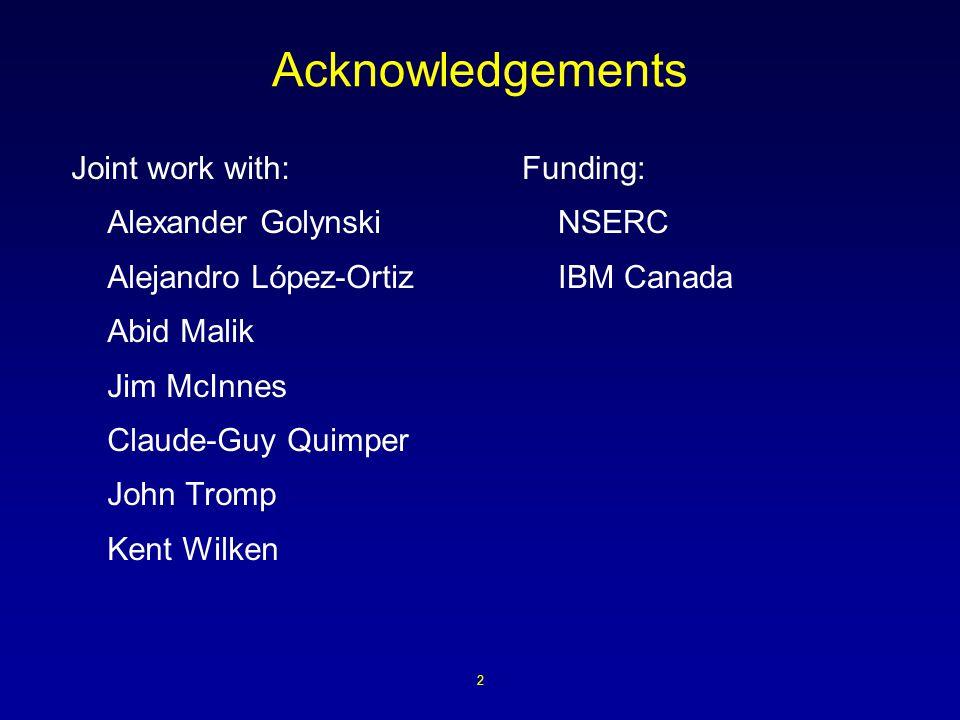 2 Acknowledgements Joint work with: Alexander Golynski Alejandro López-Ortiz Abid Malik Jim McInnes Claude-Guy Quimper John Tromp Kent Wilken Funding: NSERC IBM Canada