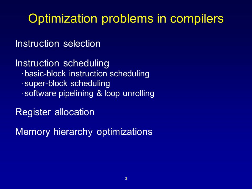 3 Optimization problems in compilers Instruction selection Instruction scheduling ·basic-block instruction scheduling ·super-block scheduling ·software pipelining & loop unrolling Register allocation Memory hierarchy optimizations