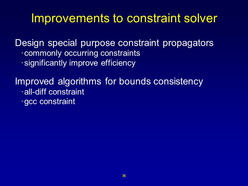 36 Improvements to constraint solver Design special purpose constraint propagators ·commonly occurring constraints ·significantly improve efficiency Improved algorithms for bounds consistency ·all-diff constraint ·gcc constraint