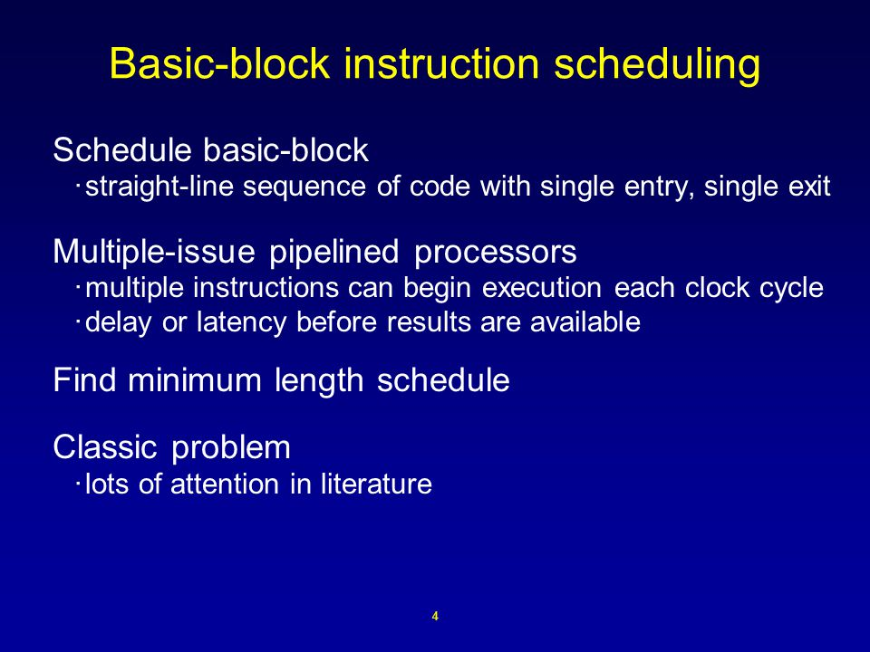 4 Basic-block instruction scheduling Schedule basic-block ·straight-line sequence of code with single entry, single exit Multiple-issue pipelined processors ·multiple instructions can begin execution each clock cycle ·delay or latency before results are available Find minimum length schedule Classic problem ·lots of attention in literature