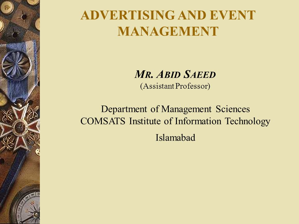 ADVERTISING AND EVENT MANAGEMENT M R. A BID S AEED (Assistant Professor) Department of Management Sciences COMSATS Institute of Information Technology