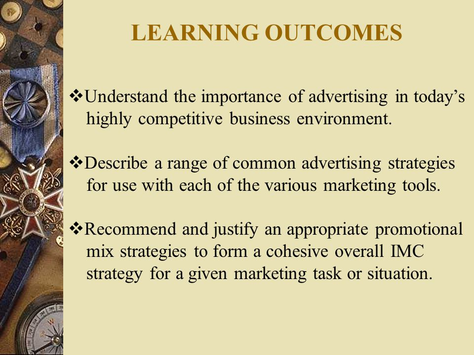 LEARNING OUTCOMES  Understand the importance of advertising in today's highly competitive business environment.  Describe a range of common advertis
