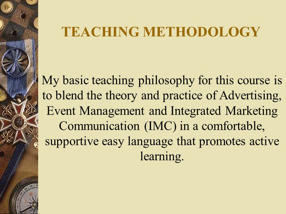 TEACHING METHODOLOGY My basic teaching philosophy for this course is to blend the theory and practice of Advertising, Event Management and Integrated