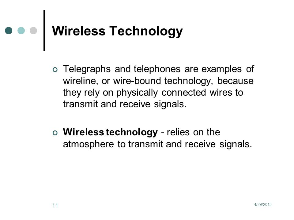 Wireless Technology Telegraphs and telephones are examples of wireline, or wire-bound technology, because they rely on physically connected wires to transmit and receive signals.