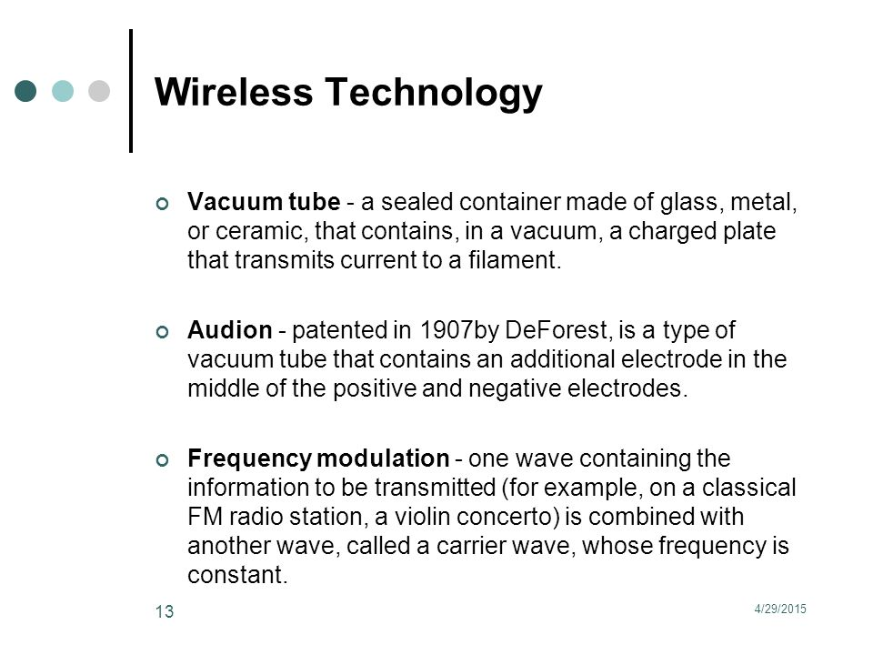 Wireless Technology Vacuum tube - a sealed container made of glass, metal, or ceramic, that contains, in a vacuum, a charged plate that transmits current to a filament.