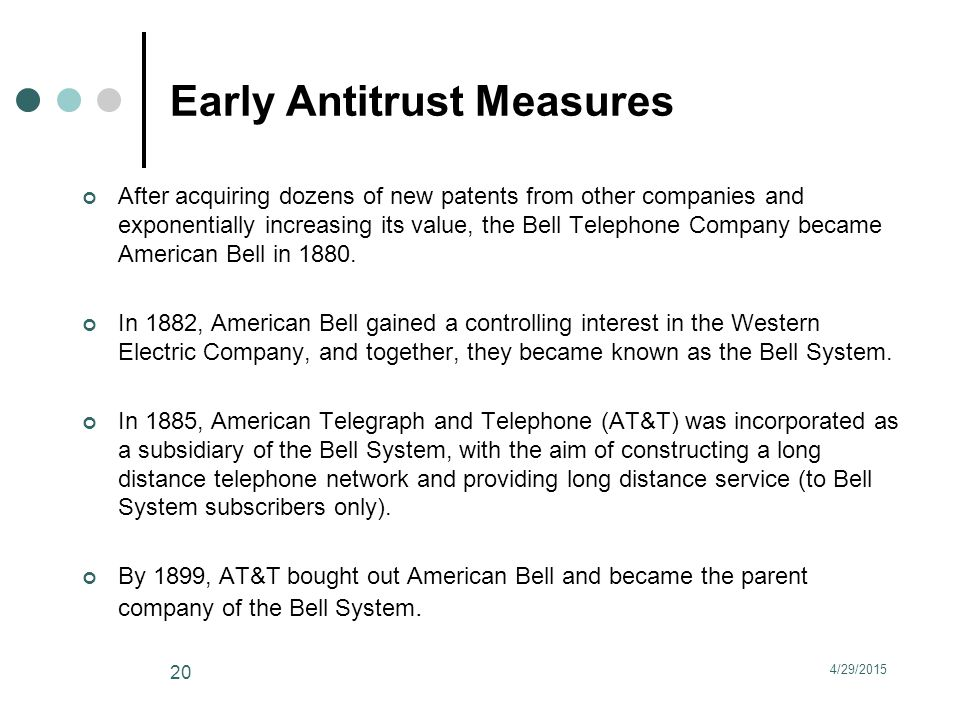 Early Antitrust Measures After acquiring dozens of new patents from other companies and exponentially increasing its value, the Bell Telephone Company became American Bell in 1880.