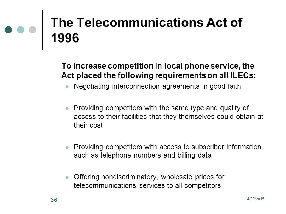 The Telecommunications Act of 1996 To increase competition in local phone service, the Act placed the following requirements on all ILECs: Negotiating interconnection agreements in good faith Providing competitors with the same type and quality of access to their facilities that they themselves could obtain at their cost Providing competitors with access to subscriber information, such as telephone numbers and billing data Offering nondiscriminatory, wholesale prices for telecommunications services to all competitors 4/29/2015 36