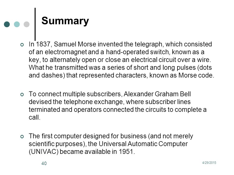 Summary In 1837, Samuel Morse invented the telegraph, which consisted of an electromagnet and a hand-operated switch, known as a key, to alternately open or close an electrical circuit over a wire.