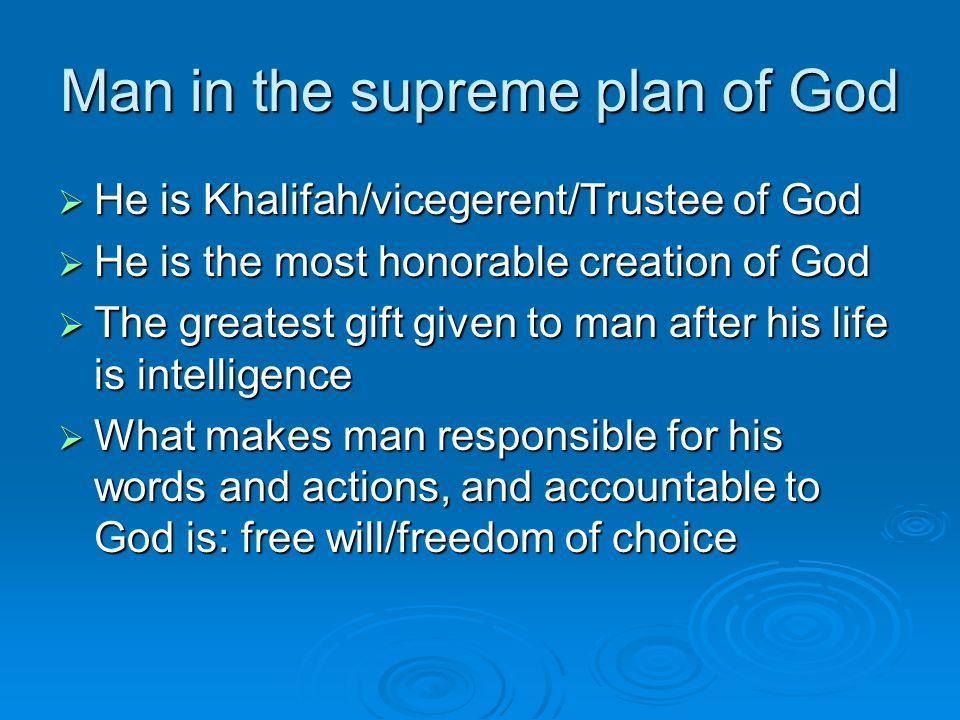 Man in the supreme plan of God  He is Khalifah/vicegerent/Trustee of God  He is the most honorable creation of God  The greatest gift given to man after his life is intelligence  What makes man responsible for his words and actions, and accountable to God is: free will/freedom of choice