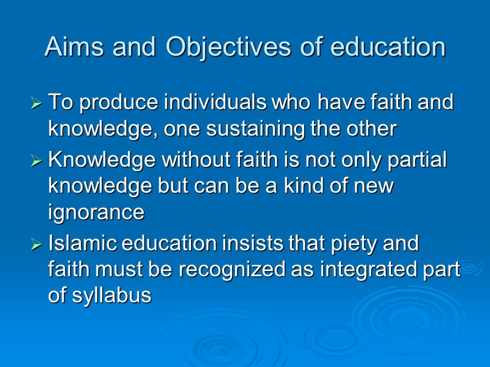Aims and Objectives of education  To produce individuals who have faith and knowledge, one sustaining the other  Knowledge without faith is not only partial knowledge but can be a kind of new ignorance  Islamic education insists that piety and faith must be recognized as integrated part of syllabus