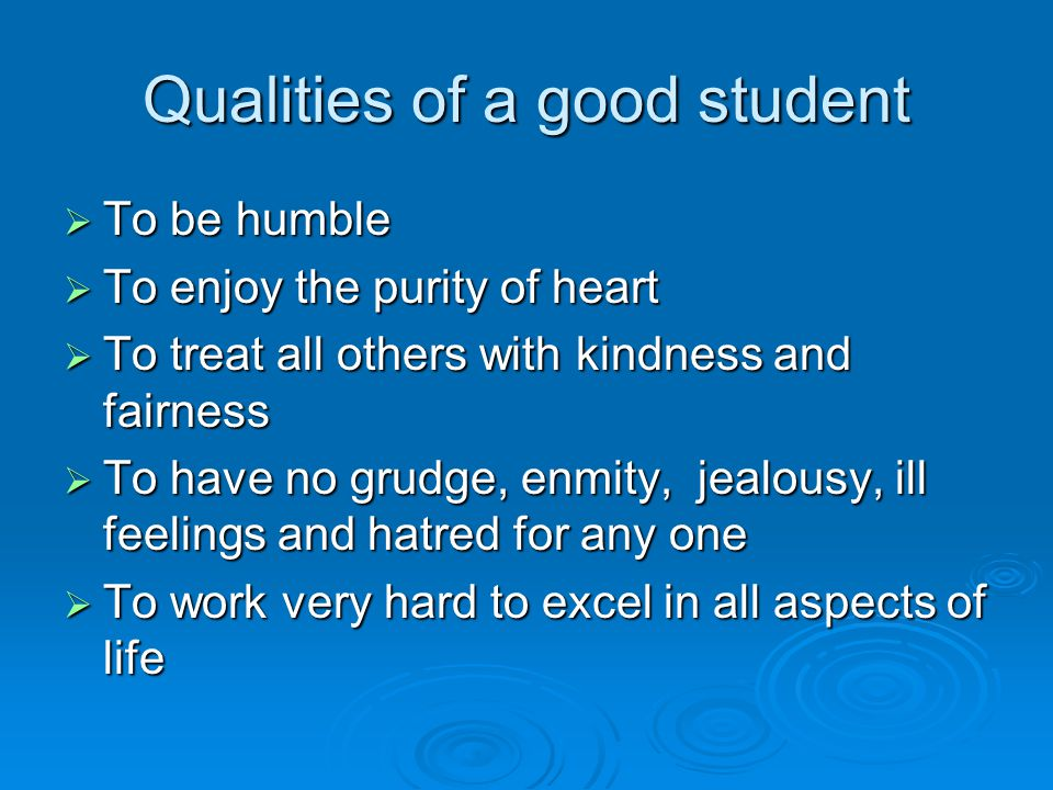 Qualities of a good student  To be humble  To enjoy the purity of heart  To treat all others with kindness and fairness  To have no grudge, enmity, jealousy, ill feelings and hatred for any one  To work very hard to excel in all aspects of life