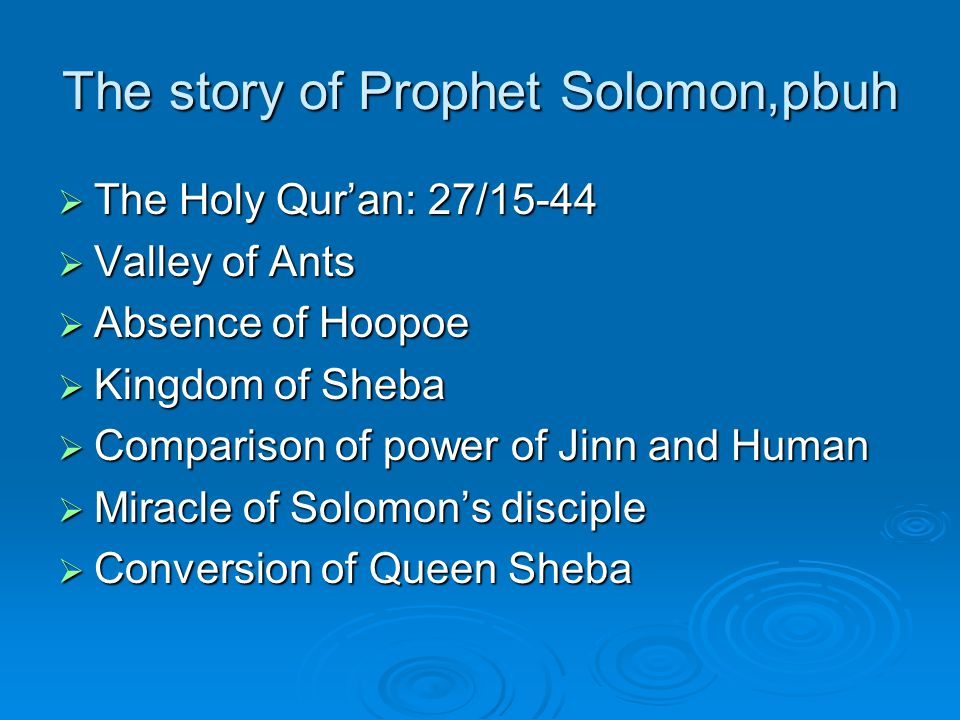 The story of Prophet Solomon,pbuh  The Holy Qur'an: 27/15-44  Valley of Ants  Absence of Hoopoe  Kingdom of Sheba  Comparison of power of Jinn and Human  Miracle of Solomon's disciple  Conversion of Queen Sheba