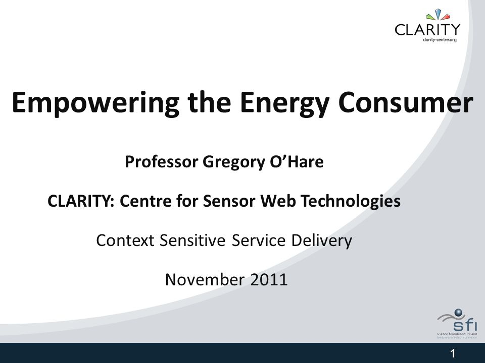Empowering the Energy Consumer Professor Gregory O'Hare CLARITY: Centre for Sensor Web Technologies Context Sensitive Service Delivery November 2011 1