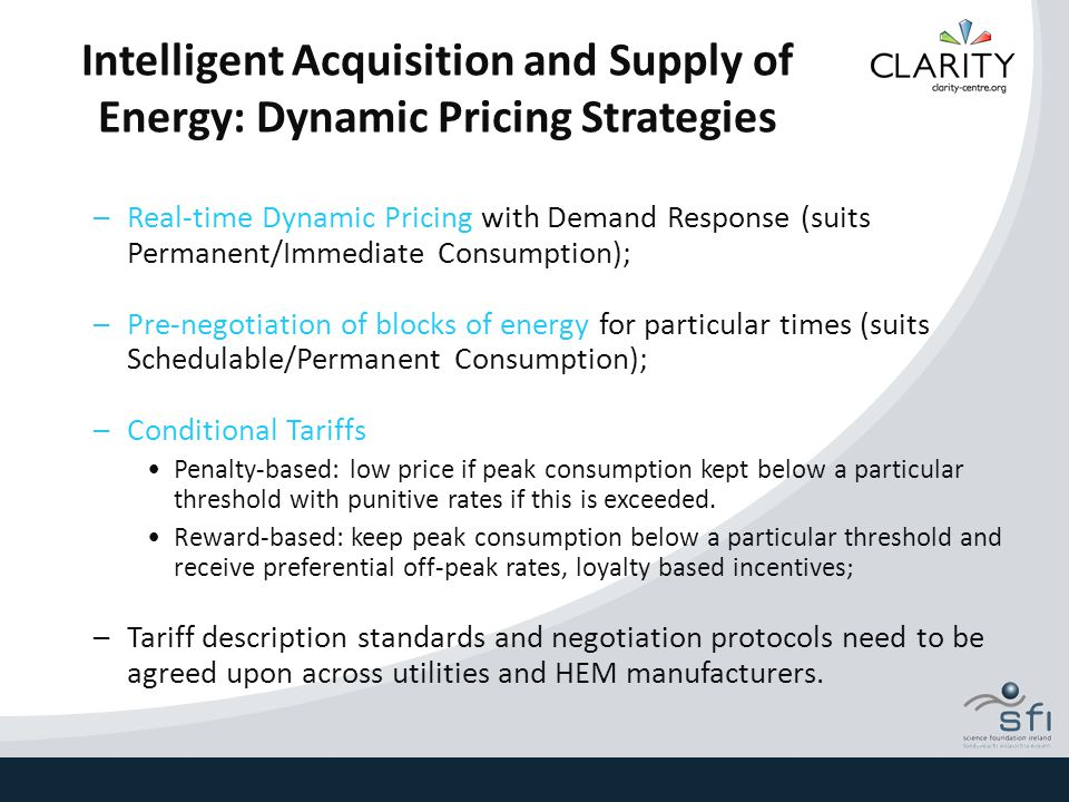 Intelligent Acquisition and Supply of Energy: Dynamic Pricing Strategies –Real-time Dynamic Pricing with Demand Response (suits Permanent/Immediate Consumption); –Pre-negotiation of blocks of energy for particular times (suits Schedulable/Permanent Consumption); –Conditional Tariffs Penalty-based: low price if peak consumption kept below a particular threshold with punitive rates if this is exceeded.