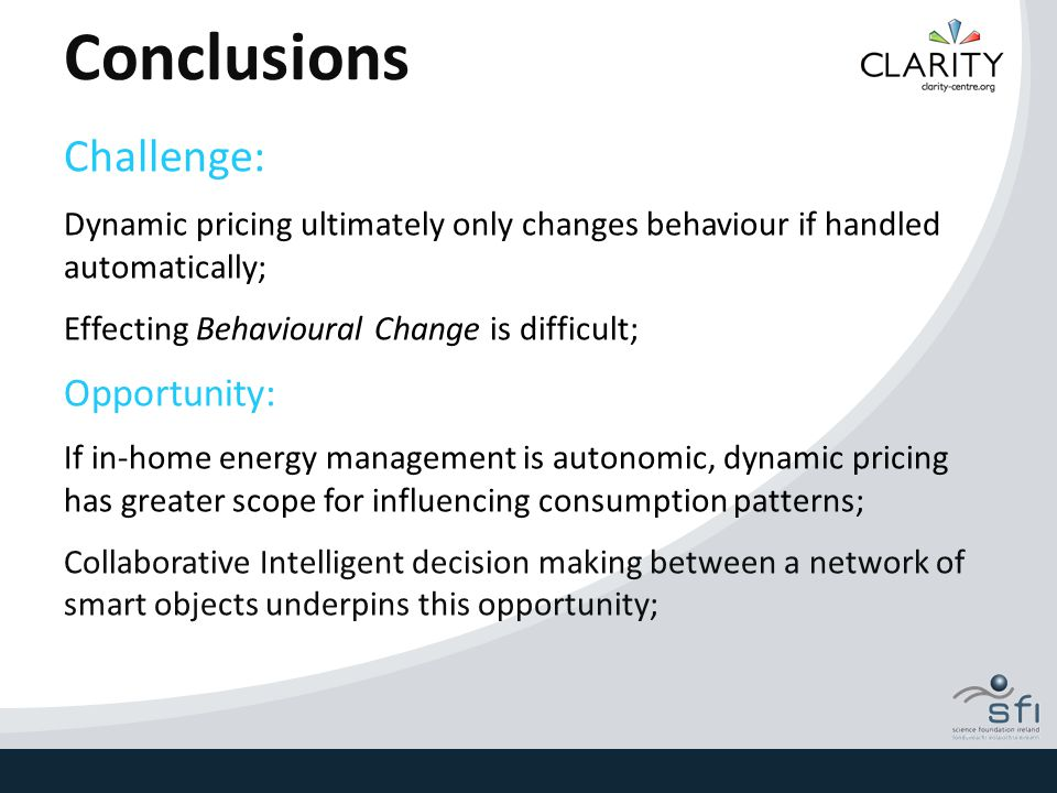 Conclusions Challenge: Dynamic pricing ultimately only changes behaviour if handled automatically; Effecting Behavioural Change is difficult; Opportunity: If in-home energy management is autonomic, dynamic pricing has greater scope for influencing consumption patterns; Collaborative Intelligent decision making between a network of smart objects underpins this opportunity;