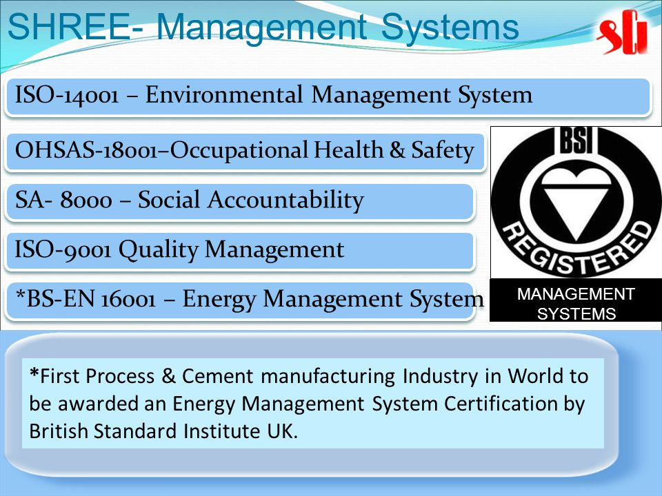 MANAGEMENT SYSTEMS ISO-9001 Quality Management ISO-14001 – Environmental Management System OHSAS-18001–Occupational Health & Safety SA- 8000 – Social Accountability *First Process & Cement manufacturing Industry in World to be awarded an Energy Management System Certification by British Standard Institute UK.