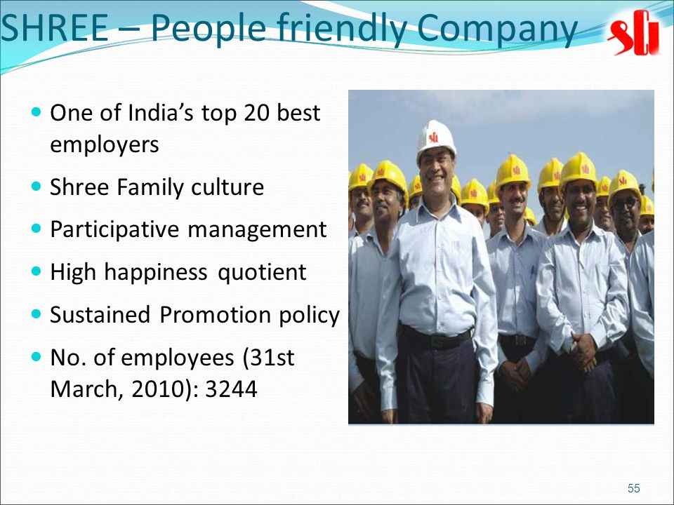 One of India's top 20 best employers Shree Family culture Participative management High happiness quotient Sustained Promotion policy No.
