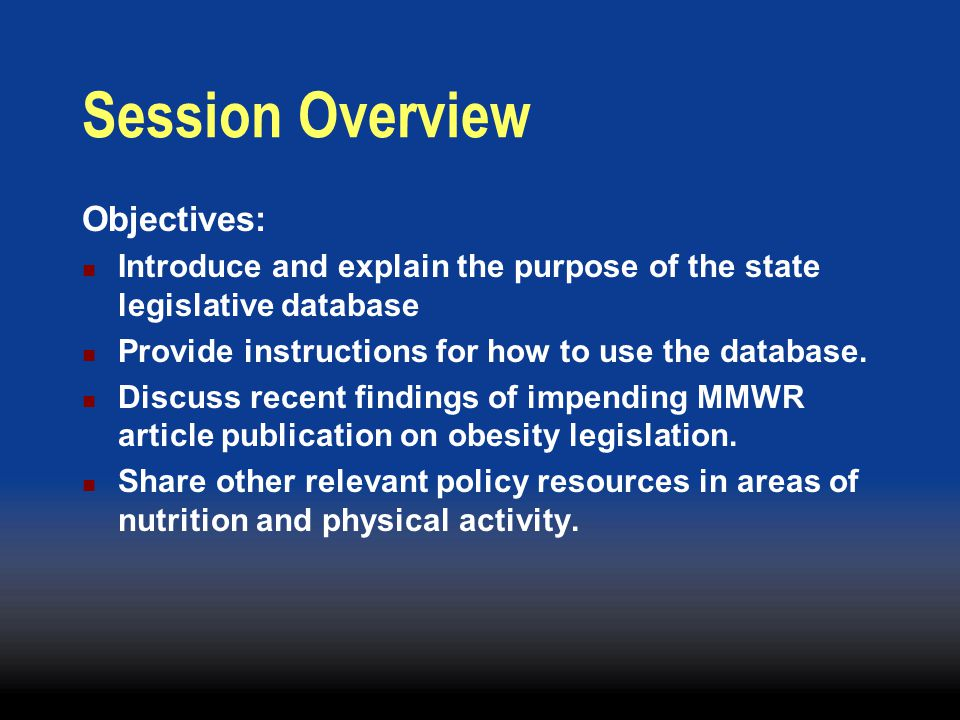 Nutrition and Physical Activity Legislative Database Launched November 2003, but contains State legislation from 2001, updated regularly Contains bills addressing nutrition and physical activity in various settings and subtopics.