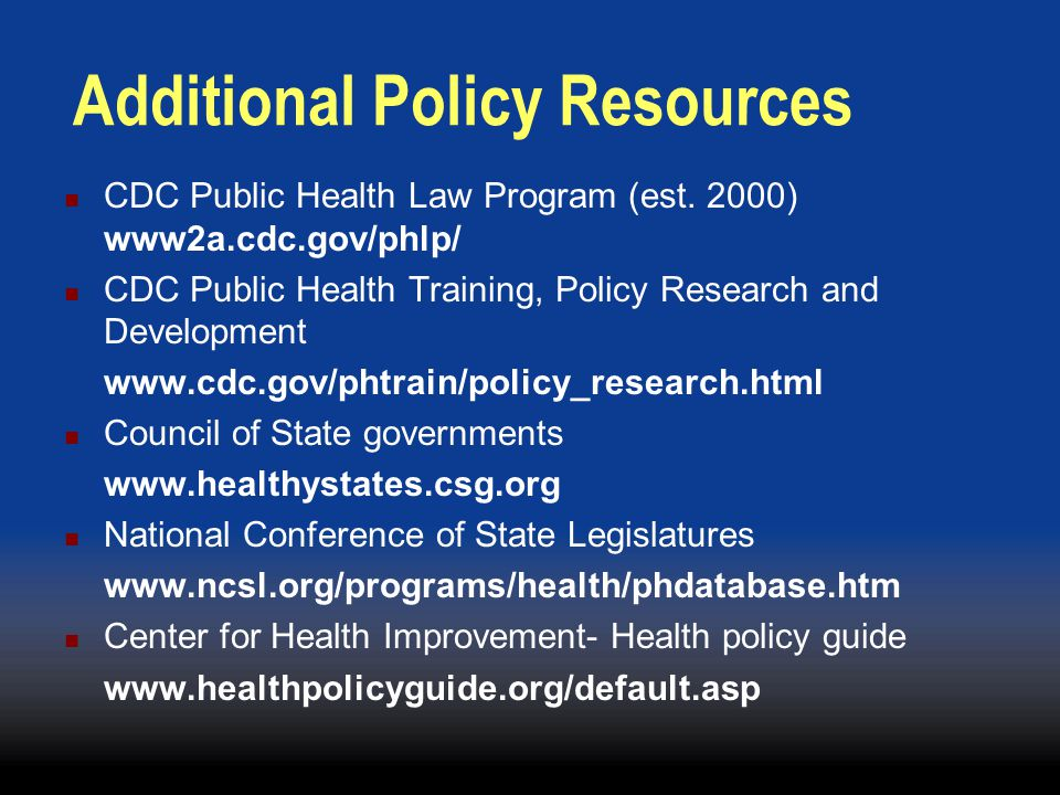 Additional Policy Resources CDC Public Health Law Program (est. 2000) www2a.cdc.gov/phlp/ CDC Public Health Training, Policy Research and Development