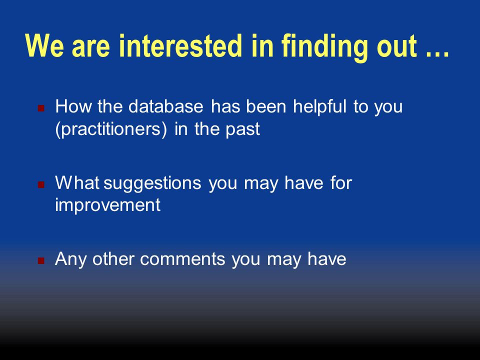We are interested in finding out … How the database has been helpful to you (practitioners) in the past What suggestions you may have for improvement