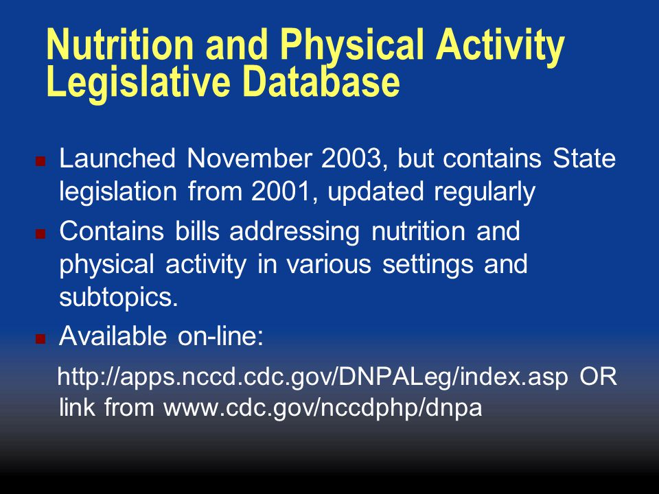 Nutrition and Physical Activity Legislative Database Launched November 2003, but contains State legislation from 2001, updated regularly Contains bill