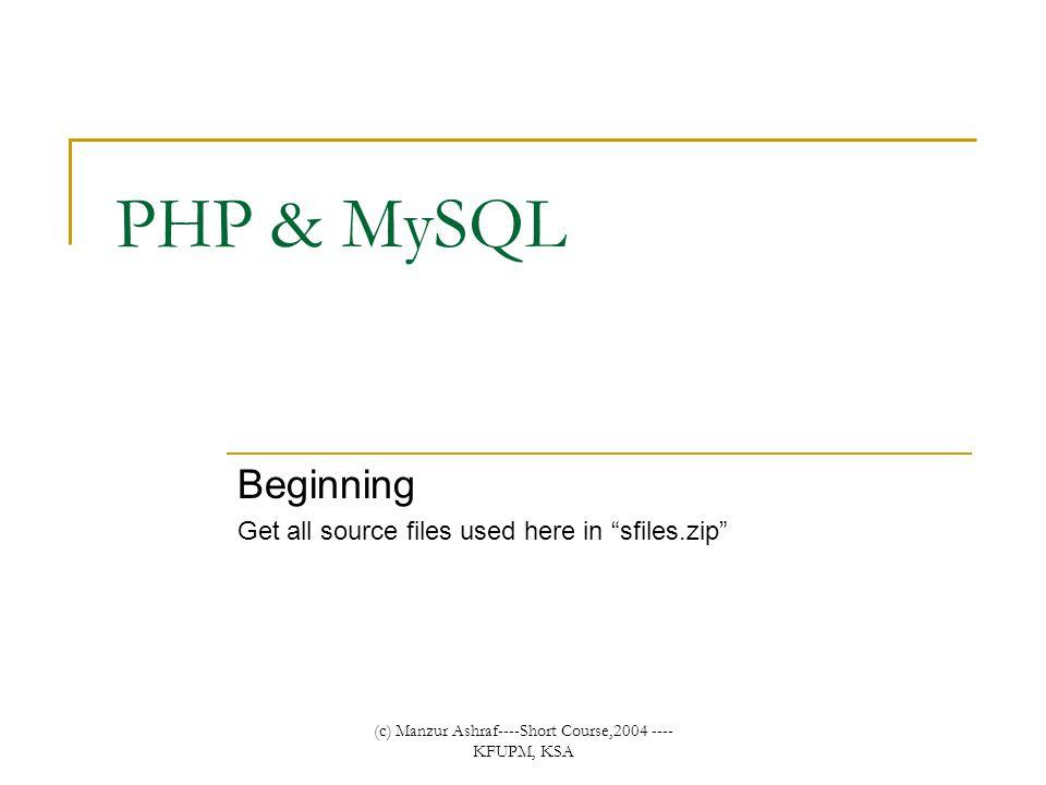 (c) Manzur Ashraf----Short Course,2004 ---- KFUPM, KSA PHP & MySQL Beginning Get all source files used here in sfiles.zip