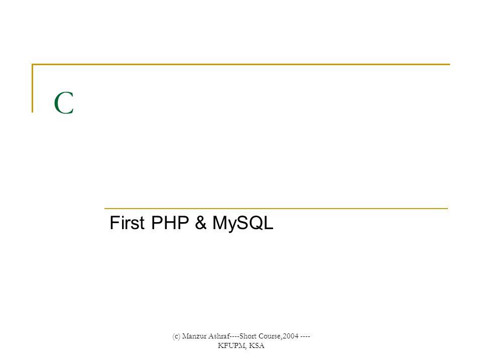 (c) Manzur Ashraf----Short Course,2004 ---- KFUPM, KSA C First PHP & MySQL