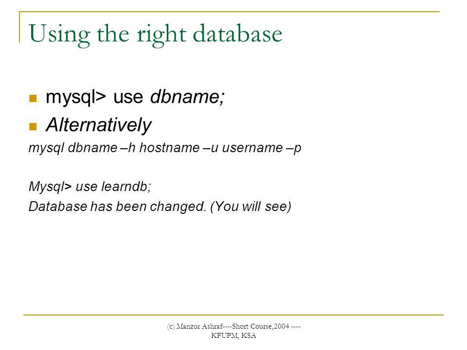 (c) Manzur Ashraf----Short Course,2004 ---- KFUPM, KSA Using the right database mysql> use dbname; Alternatively mysql dbname –h hostname –u username –p Mysql> use learndb; Database has been changed.
