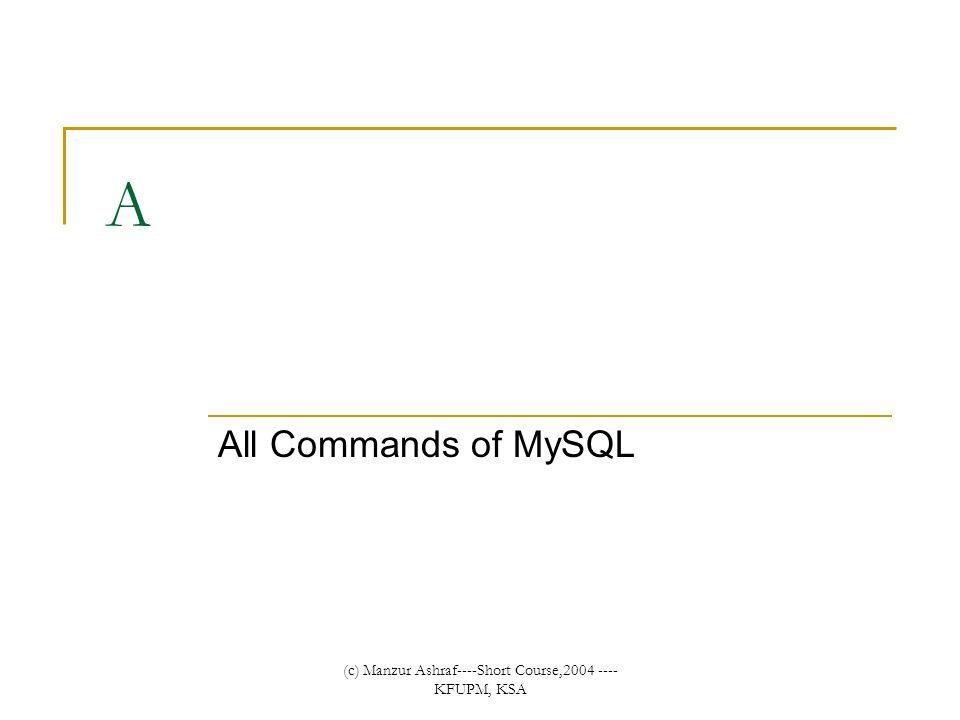 (c) Manzur Ashraf----Short Course,2004 ---- KFUPM, KSA A All Commands of MySQL