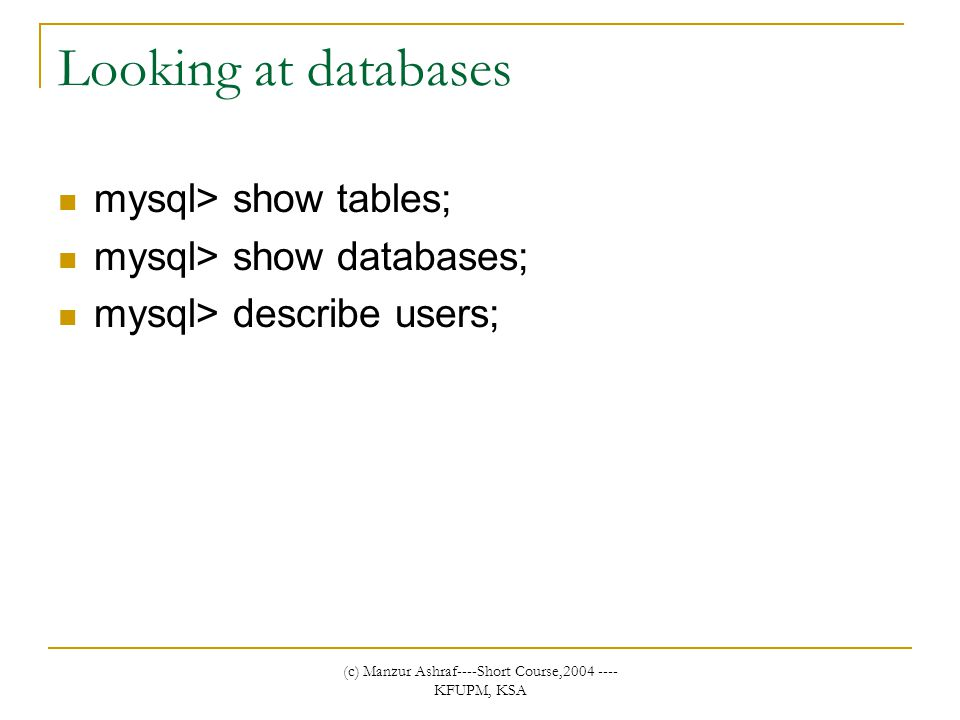 (c) Manzur Ashraf----Short Course,2004 ---- KFUPM, KSA Looking at databases mysql> show tables; mysql> show databases; mysql> describe users;