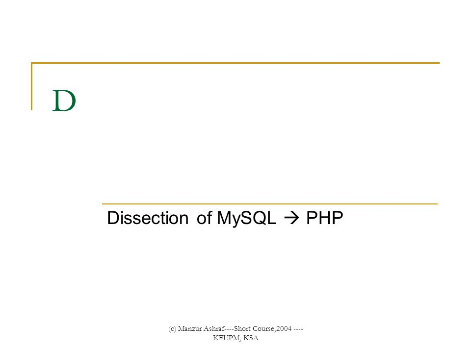 (c) Manzur Ashraf----Short Course,2004 ---- KFUPM, KSA D Dissection of MySQL  PHP